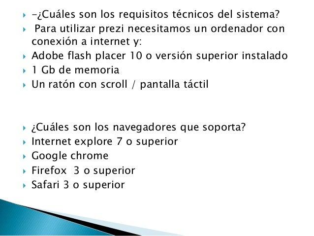  -¿Cuáles son los requisitos técnicos del sistema? Para utilizar prezi necesitamos un ordenador conconexión a internet y...