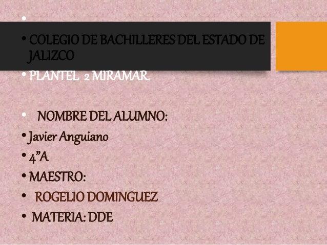 """•  • COLEGIO DE BACHILLERES DEL ESTADO DE  JALIZCO  • PLANTEL 2 MIRAMAR.  • NOMBRE DEL ALUMNO:  • Javier Anguiano  • 4""""A  ..."""