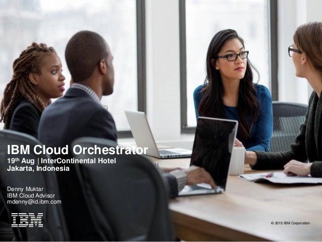 IBM Cloud Orchestrator 19th Aug | InterContinental Hotel Jakarta, Indonesia Denny Muktar IBM Cloud Advisor mdenny@id.ibm.c...
