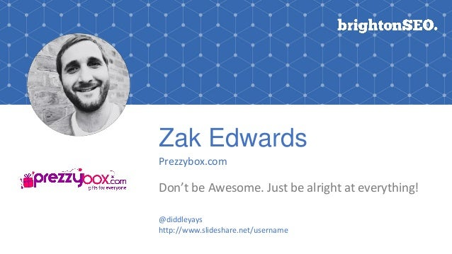 Zak Edwards Prezzybox.com Don't be Awesome. Just be alright at everything! @diddleyays http://www.slideshare.net/username