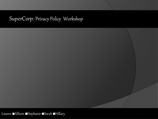 SuperCorp: Privacy Policy Workshop Lauren ■Allison ■Stephanie ■Sarah ■Hillary