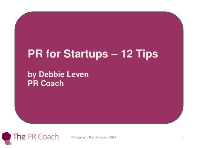 © Copyright, Debbie Leven, 2013 1 PR for Startups – 12 Tips by Debbie Leven PR Coach