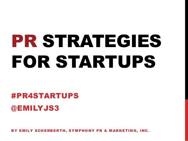 PR STRATEGIESFOR STARTUPS#PR4STARTUPS@EMILYJS3BY EMILY SCHERBERTH, SYMPHONY PR & MARKETING, INC.