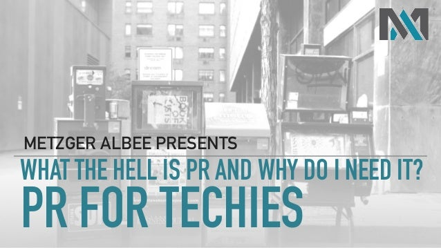 PR FOR TECHIES METZGER ALBEE PRESENTS WHAT THE HELL IS PR AND WHY DO I NEED IT?