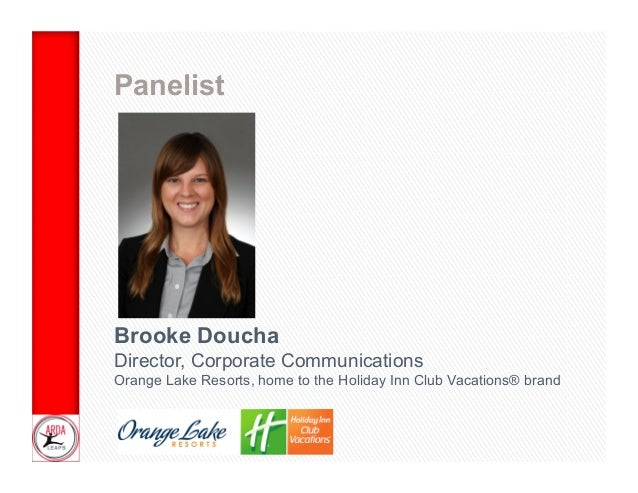 Panelist  Brooke Doucha Director, Corporate Communications Orange Lake Resorts, home to the Holiday Inn Club Vacations® br...