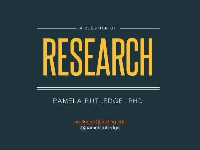 PA MELA R UTLEDGE, PHD A Q U E S T I O N O F RESEARCH prutledge@fielding.edu @pamelarutledge