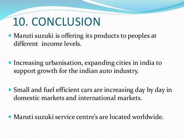 conclusion of maruti suzuki company The company focused on upgrading manufacturing, increasing capacity, launching new products at regular intervals so as to cater to all the segments of the indian passenger car market and venturing into other related businesses like car finance, insurance and buying and selling used maruti cars.