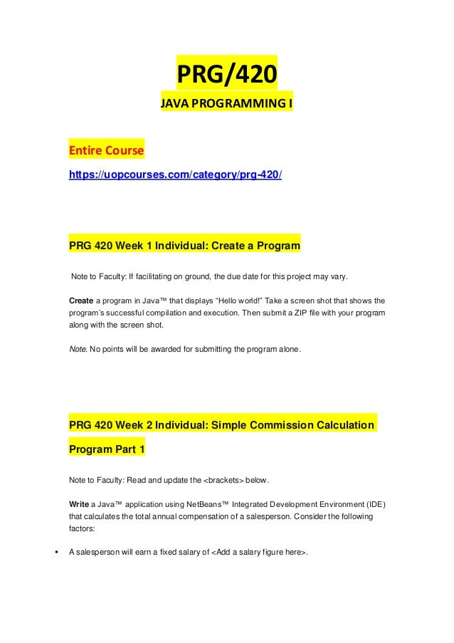 PRG/420 JAVA PROGRAMMING I Entire Course https://uopcourses.com/category/prg-420/ PRG 420 Week 1 Individual: Create a Prog...