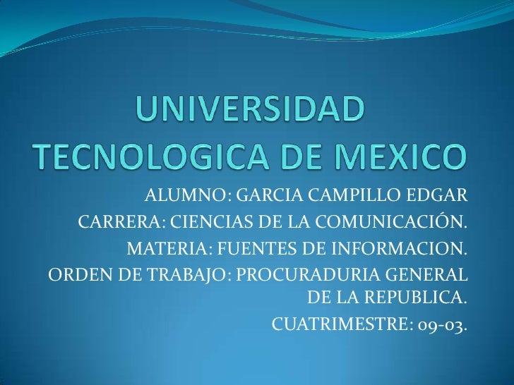 UNIVERSIDAD TECNOLOGICA DE MEXICO<br />ALUMNO: GARCIA CAMPILLO EDGAR<br />CARRERA: CIENCIAS DE LA COMUNICACIÓN.<br />MATER...