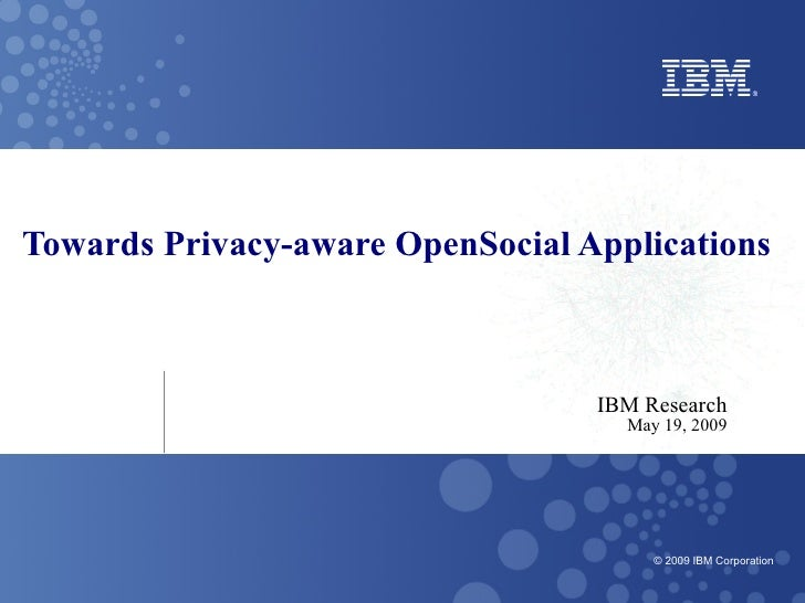 Towards Privacy-aware OpenSocial Applications                                      IBM Research                           ...