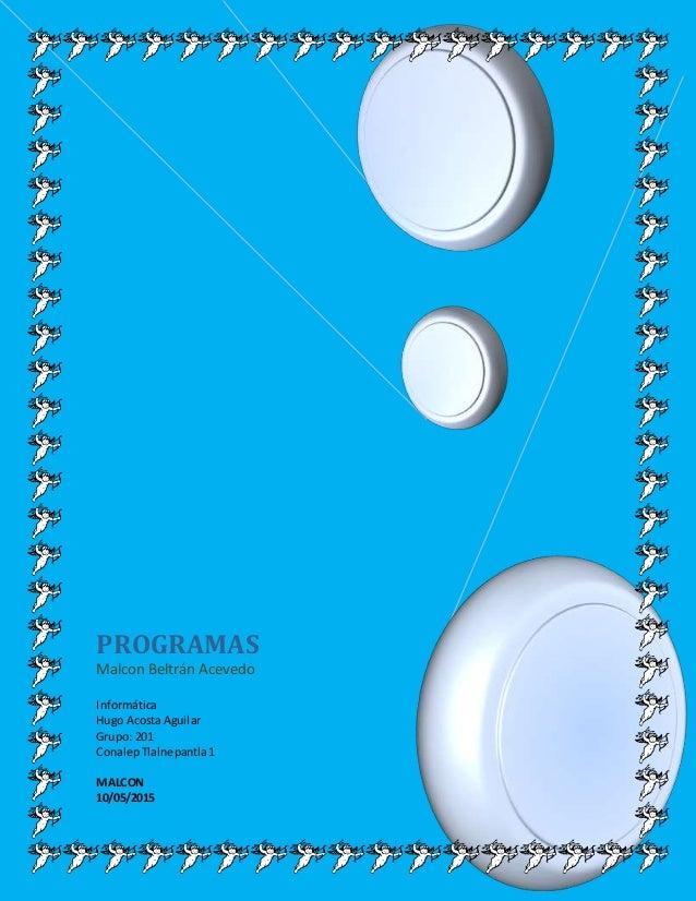 PROGRAMAS Malcon Beltrán Acevedo Informática Hugo AcostaAguilar Grupo: 201 ConalepTlalnepantla1 MALCON 10/05/2015