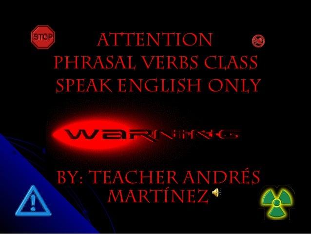 ATTENTIONATTENTION PHRASAL VERBS CLASSPHRASAL VERBS CLASS SPEAK ENGLISH ONLYSPEAK ENGLISH ONLY BY: teacher andrésBY: teach...
