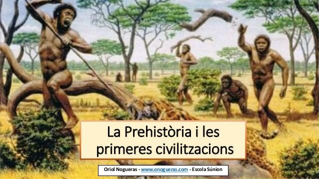 La Prehistòria i les primeres civilitzacions Oriol Nogueras - www.onogueras.com - Escola Súnion