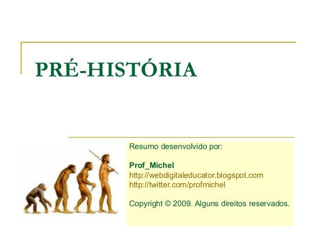 PRÉ-HISTÓRIA      Resumo desenvolvido por:      Prof_Michel      http://webdigitaleducator.blogspot.com      http://twitte...