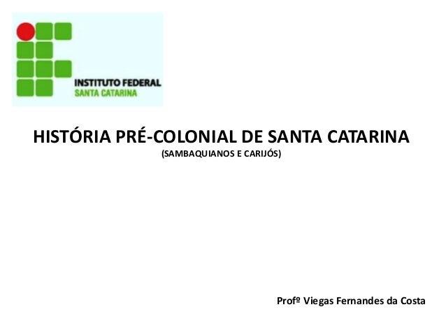 HISTÓRIA PRÉ-COLONIAL DE SANTA CATARINA (SAMBAQUIANOS E CARIJÓS) Profº Viegas Fernandes da Costa