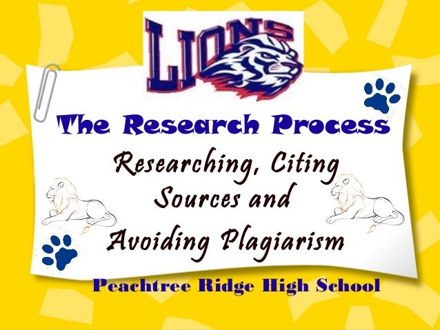 The Research Process Researching, Citing Sources and Avoiding Plagiarism Peachtree Ridge High School