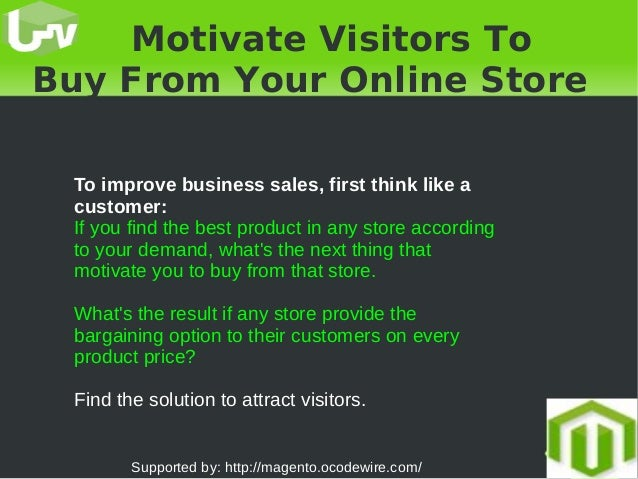 Motivate Visitors To Buy From Your Online Store To improve business sales, first think like a customer: If you find th...