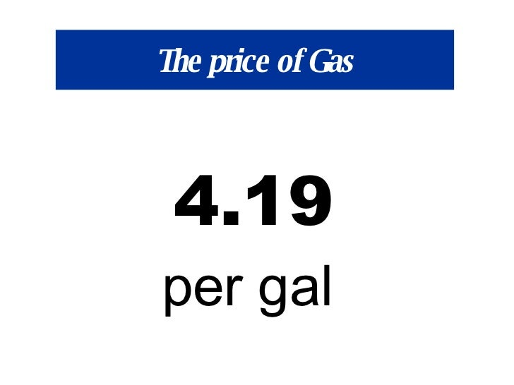 The price of Gas 4.19 per gal