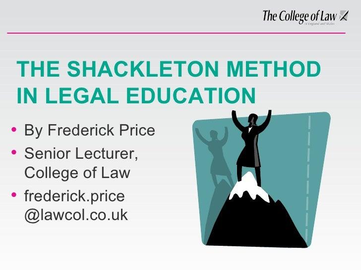 THE SHACKLETON METHOD IN LEGAL EDUCATION <ul><li>By Frederick Price </li></ul><ul><li>Senior Lecturer, College of Law </li...