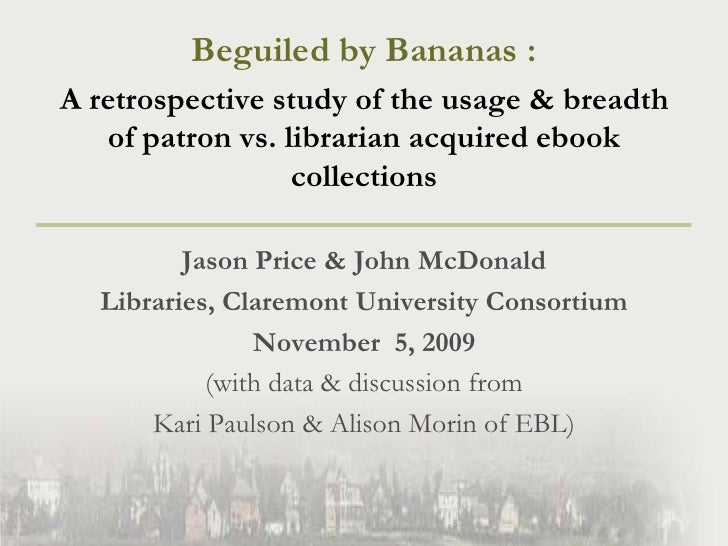 Beguiled by Bananas : <br />A retrospective study of the usage & breadth of patron vs. librarian acquired ebook collection...