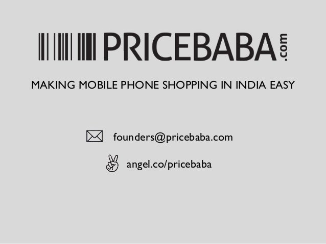 founders@pricebaba.com	  angel.co/pricebaba	  MAKING MOBILE PHONE SHOPPING IN INDIA EASY
