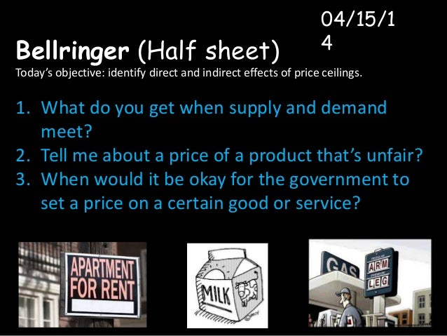Bellringer (Half sheet) Today's objective: identify direct and indirect effects of price ceilings. 1. What do you get when...