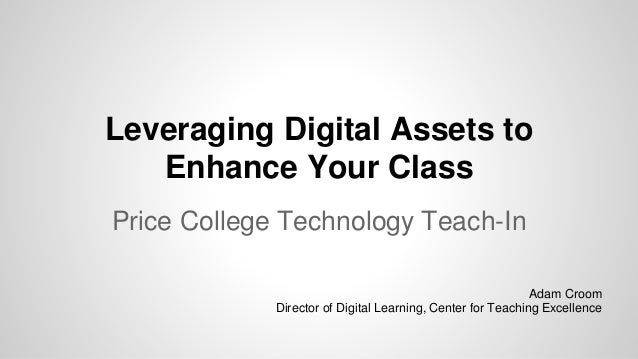 Leveraging Digital Assets to Enhance Your Class Price College Technology Teach-In Adam Croom Director of Digital Learning,...