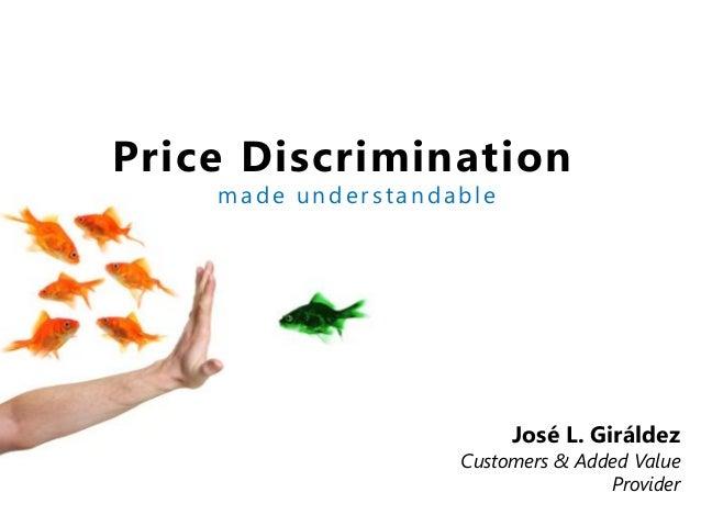 Price Discrimination made understandable José L. Giráldez Customers & Added Value Provider