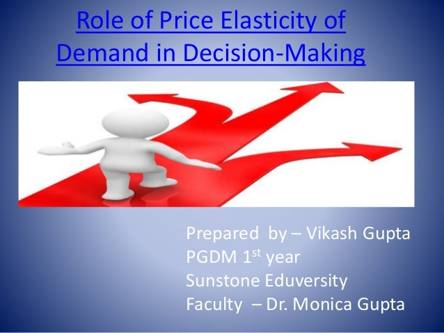 Role of Price Elasticity of  Demand in Decision-Making  Prepared by – Vikash Gupta  PGDM 1st year  Sunstone Eduversity  Fa...