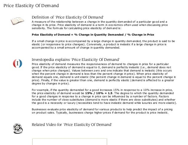 a description of the price elasticity of demand Cross elasticity of demand is the ratio of percentage change in quantity demanded of a product to percentage change in price of another product it is used to measure how responsive the quantity demanded of one product is to a change in price of another product.