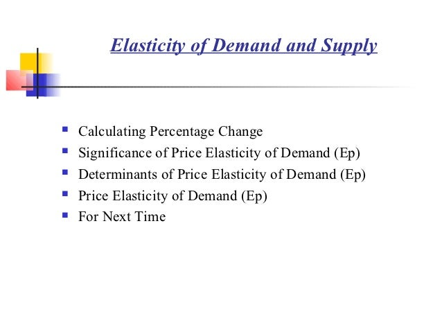 Elasticity of Demand and Supply   Calculating Percentage Change   Significance of Price Elasticity of Demand (Ep)   Det...
