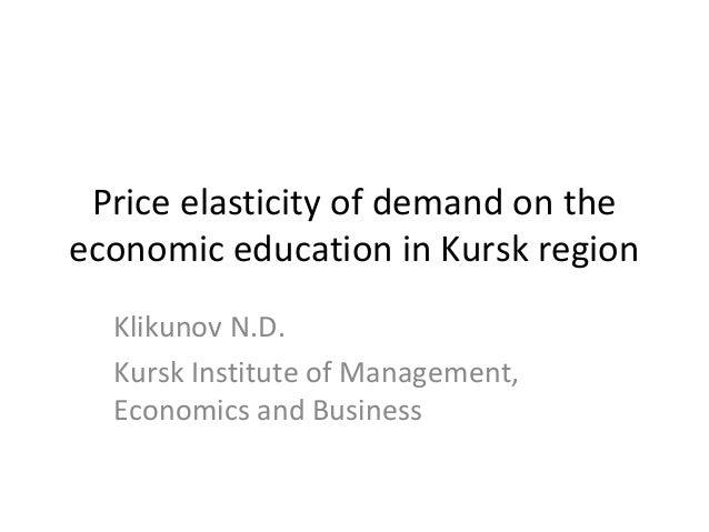 Price elasticity of demand on theeconomic education in Kursk region  Klikunov N.D.  Kursk Institute of Management,  Econom...