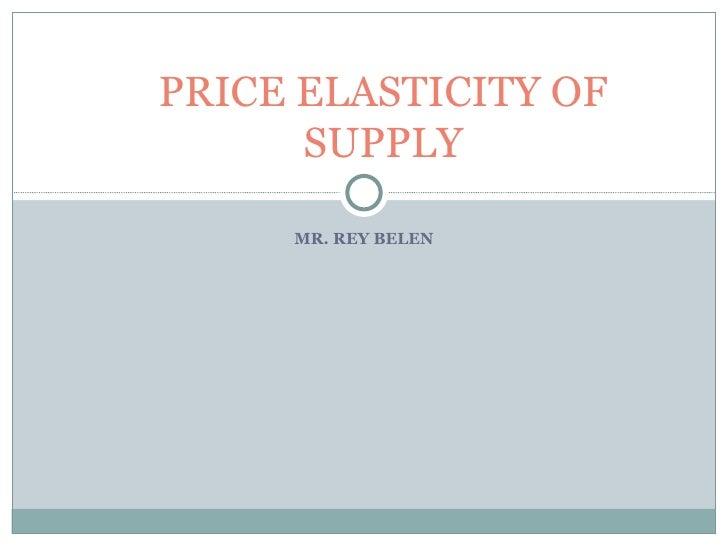 MR. REY BELEN PRICE ELASTICITY OF SUPPLY