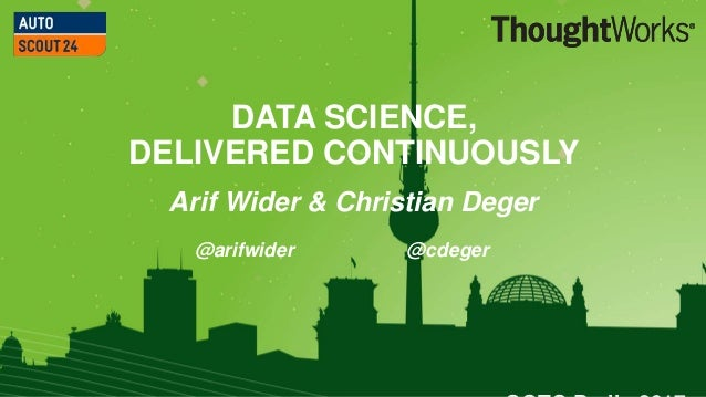 1 DATA SCIENCE, DELIVERED CONTINUOUSLY Arif Wider & Christian Deger @arifwider @cdeger