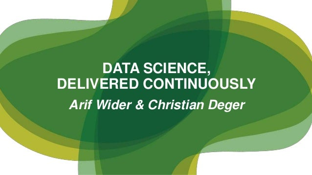 Arif Wider & Christian Deger DATA SCIENCE, DELIVERED CONTINUOUSLY