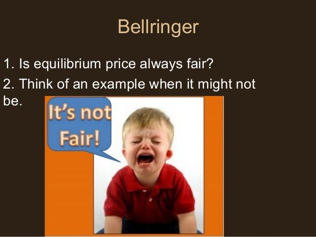 Bellringer 1. Is equilibrium price always fair? 2. Think of an example when it might not be.