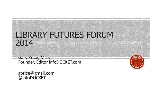 LIBRARY FUTURES FORUM 2014 Gary Price, MLIS Founder, Editor infoDOCKET.com gprice@gmail.com @infoDOCKET
