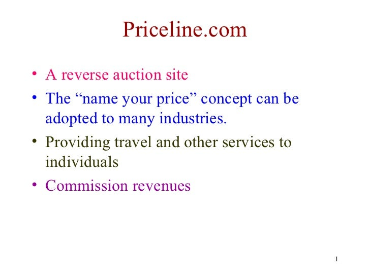 """Priceline.com• A reverse auction site• The """"name your price"""" concept can be  adopted to many industries.• Providing travel..."""