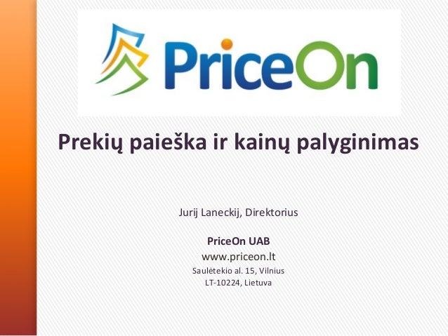 Prekių paieška ir kainų palyginimas Jurij Laneckij, Direktorius PriceOn UAB www.priceon.lt Saulėtekio al. 15, Vilnius LT-1...