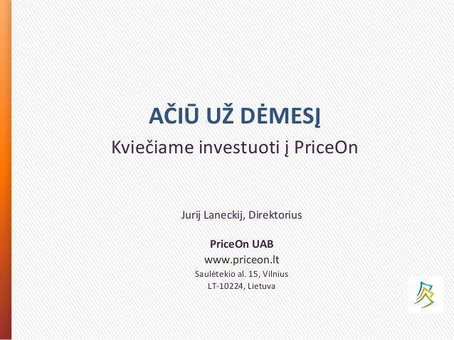 AČIŪ UŽ DĖMESĮ Kviečiame investuoti į PriceOn Jurij Laneckij, Direktorius PriceOn UAB www.priceon.lt Saulėtekio al. 15, Vi...