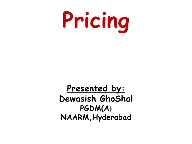 Pricing Presented by: Dewasish GhoShal PGDM(A ) NAARM,Hyderabad