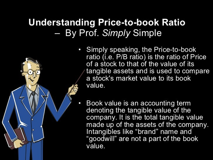 Understanding Price-to-book Ratio  –  By Prof.  Simply  Simple <ul><li>Simply speaking, the Price-to-book ratio (i.e. P/B ...