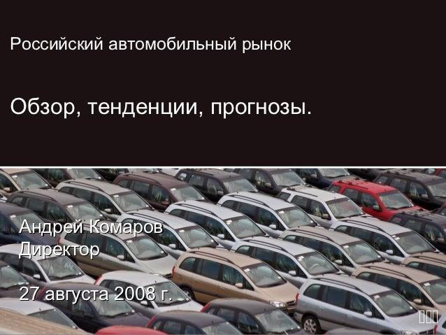 Российский автомобильный рынокОбзор, тенденции, прогнозы.Андрей КомаровДиректор27 августа 2008 г.                         ...