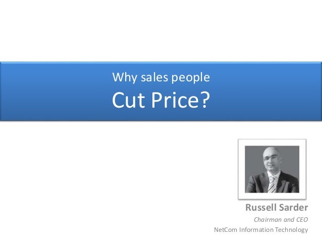 Why sales people Cut Price? Russell Sarder Chairman and CEO NetCom Information Technology