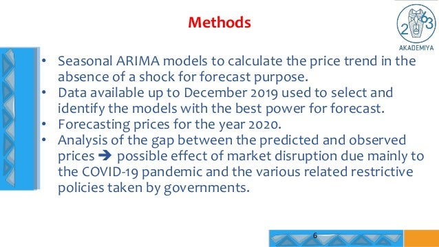 Methods 6 • Seasonal ARIMA models to calculate the price trend in the absence of a shock for forecast purpose. • Data avai...