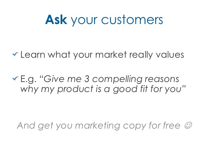"""Ask your customersLearn what your market really valuesE.g. """"Give me 3 compelling reasonswhy my product is a good fit for y..."""