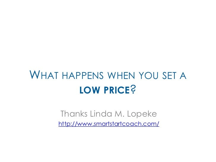 WHAT HAPPENS WHEN YOU SET A        LOW PRICE?     Thanks Linda M. Lopeke     http://www.smartstartcoach.com/