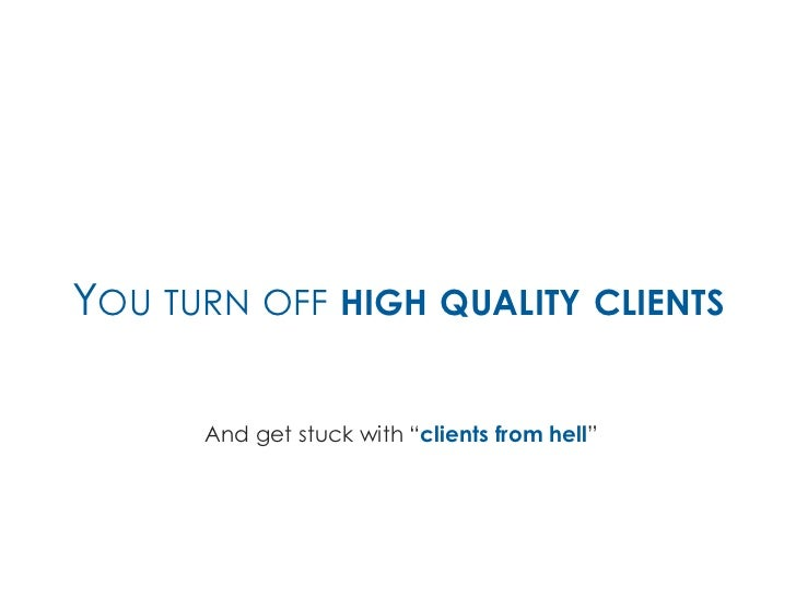 """YOU TURN OFF HIGH QUALITY CLIENTS      And get stuck with """"clients from hell"""""""