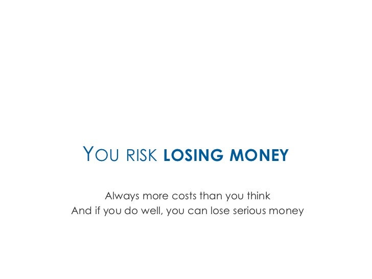 YOU RISK LOSING MONEY       Always more costs than you thinkAnd if you do well, you can lose serious money