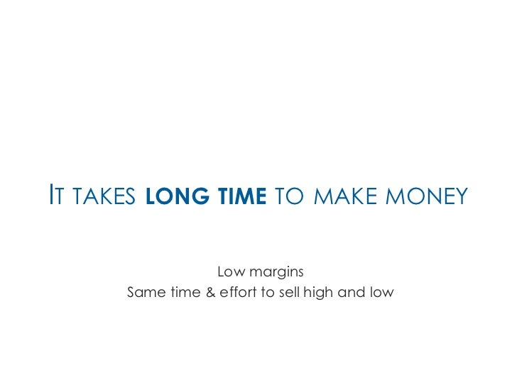 IT TAKES LONG TIME TO MAKE MONEY                Low margins     Same time & effort to sell high and low